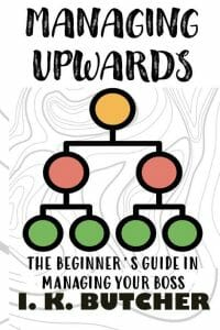 MANAGING UPWARDS : THE BEGINNER'S GUIDE IN MANAGING YOUR BOSS (Kenosis Books - Be the Best YOU: Self Improvement Series!)